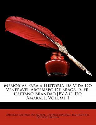 Memorias Para a Historia Da Vida Do Veneravel Arcebispo de Braga D. Fr. Caetano Brandao [By A.C. Do Amaral]., Volume 1 9781143424991