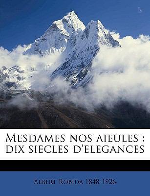 Mesdames Nos Aieules: Dix Siecles D'Elegances 9781149466261