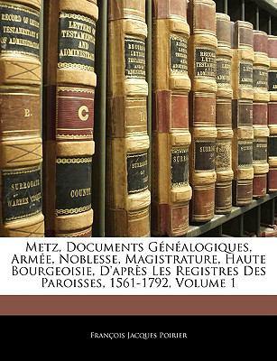 Metz, Documents Genealogiques, Armee, Noblesse, Magistrature, Haute Bourgeoisie, D'Apres Les Registres Des Paroisses, 1561-1792, Volume 1 9781143903168