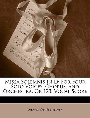 Missa Solemnis in D: For Four Solo Voices, Chorus, and Orchestra. Op. 123. Vocal Score 9781141531387