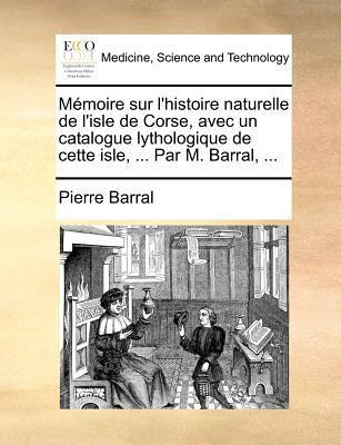 Mmoire Sur L'Histoire Naturelle de L'Isle de Corse, Avec Un Catalogue Lythologique de Cette Isle, ... Par M. Barral, ... 9781140868231