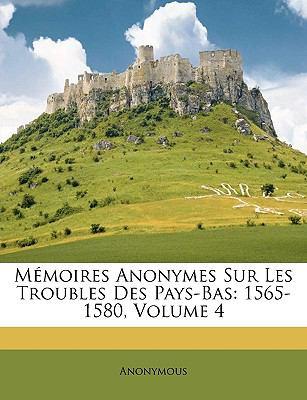 Memoires Anonymes Sur Les Troubles Des Pays-Bas: 1565-1580, Volume 4 9781147342864