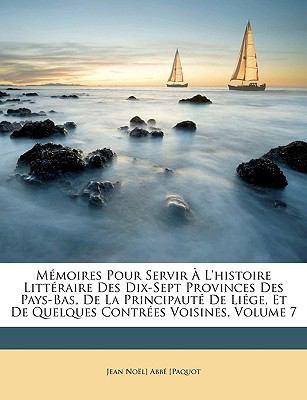 Memoires Pour Servir L'Histoire Littraire Des Dix-Sept Provinces Des Pays-Bas, de La Principaut de Lige, Et de Quelques Contres Voisines, Volume 7