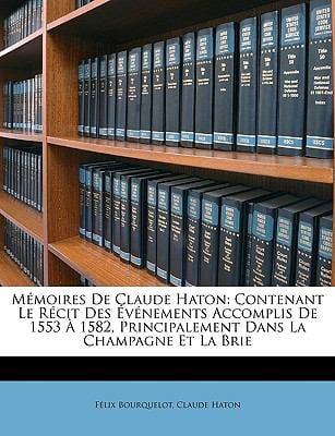 Memoires de Claude Haton: Contenant Le Rcit Des Vnements Accomplis de 1553 1582, Principalement Dans La Champagne Et La Brie 9781146600026