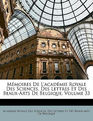 Memoires de L'Academie Royale Des Sciences, Des Lettres Et Des Beaux-Arts de Belgique, Volume 33