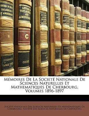 M Moires de La Societ Nationale de Sciences Naturelles Et Mathematiques de Cherbourg, Volumes 1896-1897 9781148854564