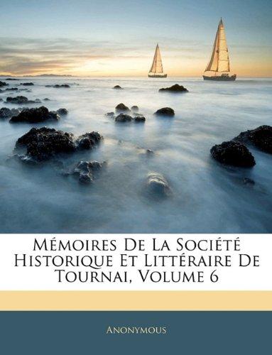 Memoires de La Societe Historique Et Litteraire de Tournai, Volume 6 9781143403033