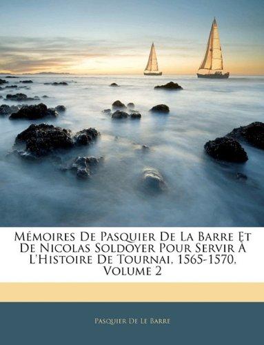 M Moires de Pasquier de La Barre Et de Nicolas Soldoyer Pour Servir L'Histoire de Tournai, 1565-1570, Volume 2 9781142393687