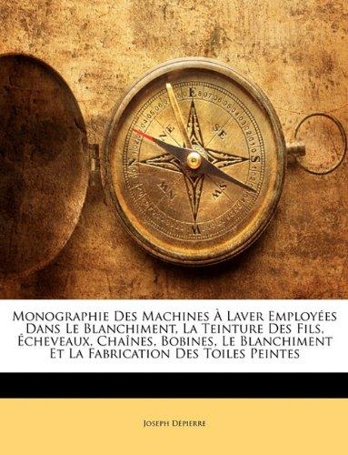 Monographie Des Machines Laver Employes Dans Le Blanchiment, La Teinture Des Fils, Cheveaux, Chanes, Bobines, Le Blanchiment Et La Fabrication Des Toi 9781144514912
