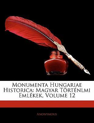 Monumenta Hungariae Historica: Magyar T Rt Nlmi Eml Kek, Volume 12 9781142247515