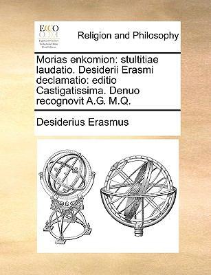 Morias Enkomion: Stultitiae Laudatio. Desiderii Erasmi Declamatio: Editio Castigatissima. Denuo Recognovit A.G. M.Q. 9781140887126