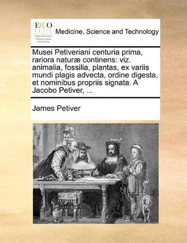 Musei Petiveriani Centuria Prima, Rariora Naturae Continens: Viz. Animalia, Fossilia, Plantas, Ex Variis Mundi Plagis Advecta, Ordine Digesta, Et Nomi 9781140761396