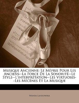 Musique Ancienne: Le Mpris Pour Les Anciens--La Force de La Sonorit--Le Style--L'Interprtation--Les Virtuoses--Les McNes Et La Musique 9781148802107