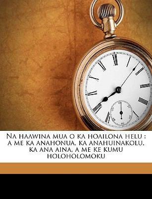 Na Haawina Mua O Ka Hoailona Helu: A Me Ka Anahonua, Ka Anahuinakolu, Ka Ana Aina, a Me Ke Kumu Holoholomoku 9781149477946