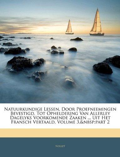 Natuurkundige Lessen, Door Proefneemingen Bevestigd, Tot Opheldering Van Allerley Dagelyks Voorkomende Zaaken ... Uit Het Fransch Vertaald, Volume 3, 9781144375919