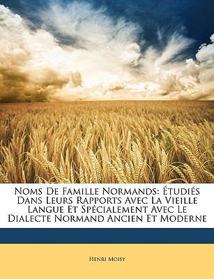 Noms de Famille Normands: Tudis Dans Leurs Rapports Avec La Vieille Langue Et Spcialement Avec Le Dialecte Normand Ancien Et Moderne 9781146246637
