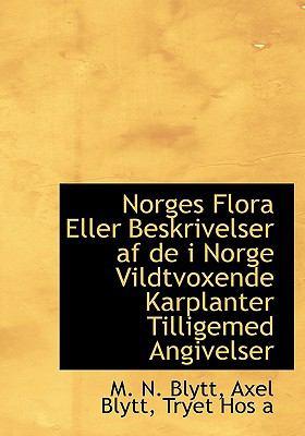 Norges Flora Eller Beskrivelser AF de I Norge Vildtvoxende Karplanter Tilligemed Angivelser 9781140603344