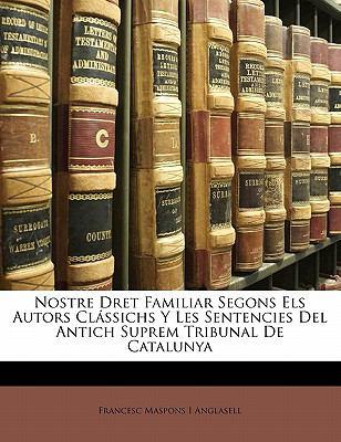 Nostre Dret Familiar Segons Els Autors CL Ssichs y Les Sentencies del Antich Suprem Tribunal de Catalunya 9781141745272