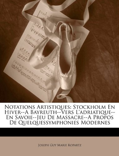 Notations Artistiques: Stockholm En Hiver--A Bayreuth--Vers L'Adriatique--En Savoie--Jeu de Massacre--A Propos de Quelquessymphonies Modernes 9781144988546