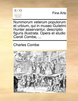 Nummorum Veterum Populorum Et Urbium, Qui in Museo Gulielmi Hunter Asservantur, Descriptio Figuris Illustrata. Opera Et Studio Caroli Combe, ... 9781140689089