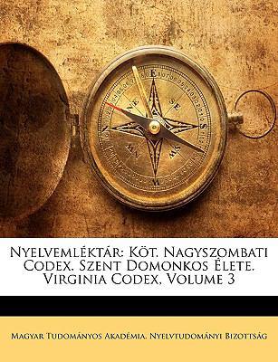 Nyelvemlktr: Kt. Nagyszombati Codex. Szent Domonkos Lete. Virginia Codex, Volume 3 9781148693996