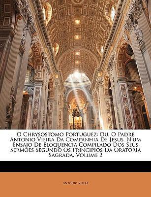 O Chrysostomo Portuguez: Ou, O Padre Antonio Vieira Da Companhia de Jesus. N'Um Ensaio de Eloquencia Compilado DOS Seus Sermes Segundo OS Princ 9781146472111