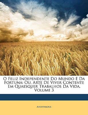 O Feliz Independente Do Mundo E Da Fortuna: Ou, Arte de Viver Contente Em Quaesquer Trabalhos Da Vida, Volume 3 9781148424989