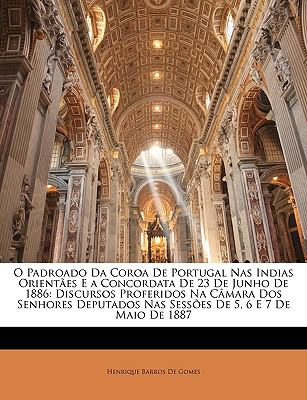 O Padroado Da Coroa de Portugal NAS Indias Orientes E a Concordata de 23 de Junho de 1886: Discursos Proferidos Na C[mara DOS Senhores Deputados NAS S 9781146076463