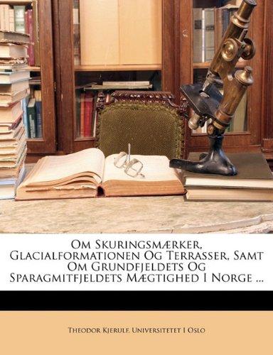 Om Skuringsmaerker, Glacialformationen Og Terrasser, Samt Om Grundfjeldets Og Sparagmitfjeldets Maegtighed I Norge ... 9781147525229