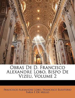 Obras de D. Francisco Alexandre Lobo, Bispo de Vizeu, Volume 2 9781146917797