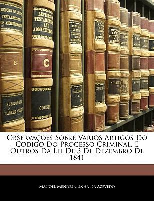 Observaes Sobre Varios Artigos Do Codigo Do Processo Criminal, E Outros Da Lei de 3 de Dezembro de 1841