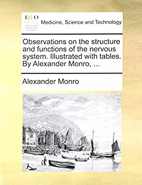 Observations on the Structure and Functions of the Nervous System. Illustrated with Tables. by Alexander Monro, ... 9781140884477