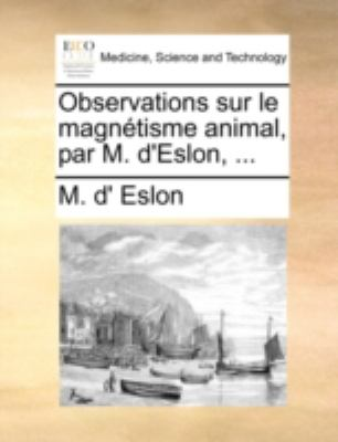 Observations Sur Le Magntisme Animal, Par M. D'Eslon, ...