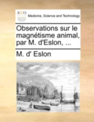 Observations Sur Le Magntisme Animal, Par M. D'Eslon, ...