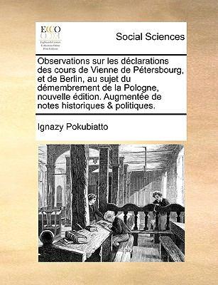 Observations Sur Les Dclarations Des Cours de Vienne de Ptersbourg, Et de Berlin, Au Sujet Du Dmembrement de La Pologne, Nouvelle Dition. Augmente de 9781140889434