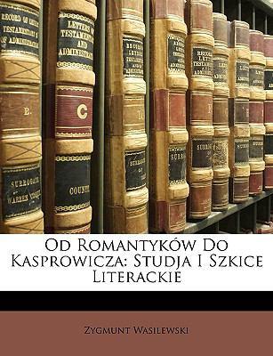 Od Romantykw Do Kasprowicza: Studja I Szkice Literackie 9781147757231