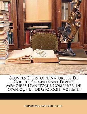 Oeuvres D'Histoire Naturelle de Goethe Comprenant Divers Memoires D'Anatomie Compare de Botanique Et de Gologie Volume 1 9781148985985