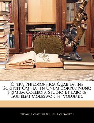 Opera Philosophica Quae Latine Scripsit Omnia,: In Unum Corpus Nunc Primum Collecta Studio Et Labore Gulielmi Molesworth, Volume 5 9781144567918