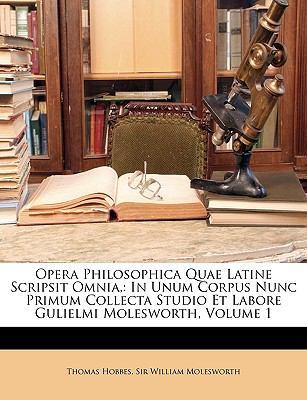 Opera Philosophica Quae Latine Scripsit Omnia,: In Unum Corpus Nunc Primum Collecta Studio Et Labore Gulielmi Molesworth, Volume 1 9781147647969