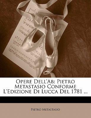 Opere Dell'ab: Pietro Metastasio Conforme L'Edizione Di Lucca del 1781 ... 9781142647063