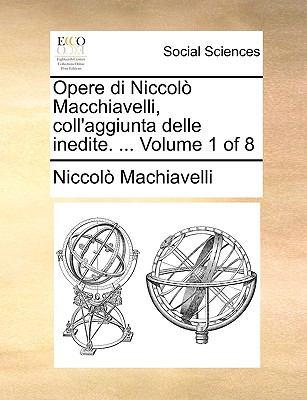 Opere Di Niccol Macchiavelli, Coll'aggiunta Delle Inedite. ... Volume 1 of 8 9781140888369