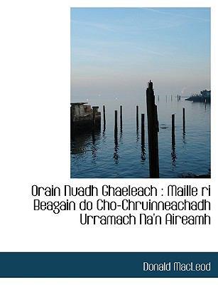 Orain Nuadh Ghaeleach: Maille Ri Beagain Do Cho-Chruinneachadh Urramach Na'n Aireamh 9781140451839