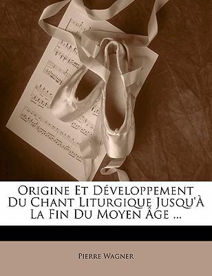Origine Et D Veloppement Du Chant Liturgique Jusqu' La Fin Du Moyen GE ... 9781142583170