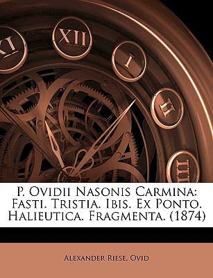P. Ovidii Nasonis Carmina: Fasti. Tristia. Ibis. Ex Ponto. Halieutica. Fragmenta. (1874) 9781145091801