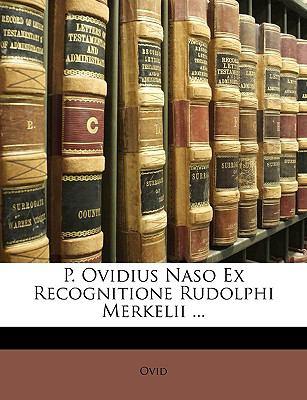 P. Ovidius Naso Ex Recognitione Rudolphi Merkelii ... 9781148748092