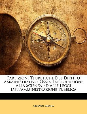 Partizioni Teoretiche del Diritto Amministrativo, Ossia, Introduzione Alla Scienza Ed Alle Leggi Dell'amministrazione Pubblica 9781144996275