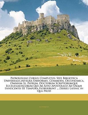 Patrologiae Cursus Completus: Sive Biblioteca Universalis, Integra Uniformis, Commoda, Oeconomica, Omnium SS. Patrum, Doctorum Scriptorumque Ecceles 9781143340512