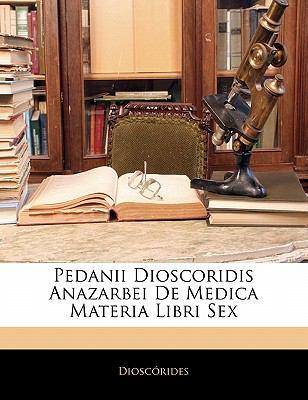 Pedanii Dioscoridis Anazarbei de Medica Materia Libri Sex
