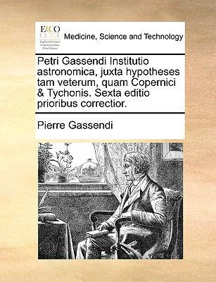 Petri Gassendi Institutio Astronomica, Juxta Hypotheses Tam Veterum, Quam Copernici & Tychonis. Sexta Editio Prioribus Correctior. 9781140992837