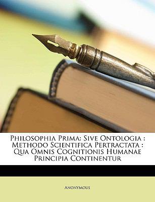 Philosophia Prima: Sive Ontologia: Methodo Scientifica Pertractata: Qua Omnis Cognitionis Humanae Principia Continentur 9781149225967
